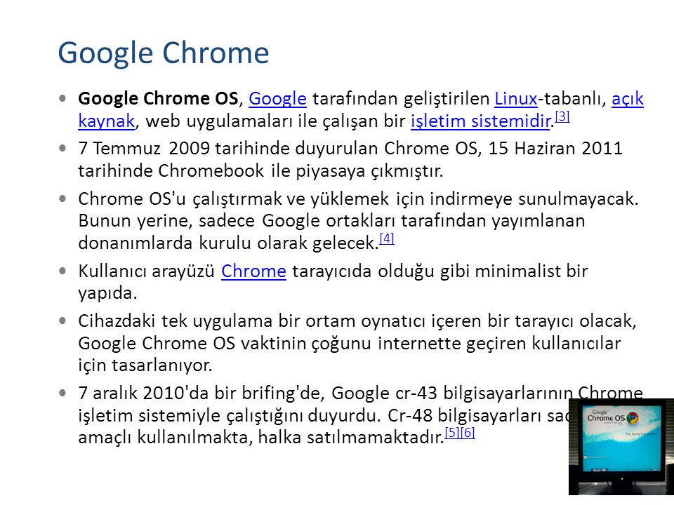 Google Chrome Google Chrome OS, Google tarafından geliştirilen Linux-tabanlı, açık kaynak, web uygulamaları ile çalışan bir işletim sistemidir.[3]